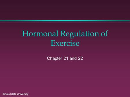 Illinois State University Hormonal Regulation of Exercise Chapter 21 and 22.
