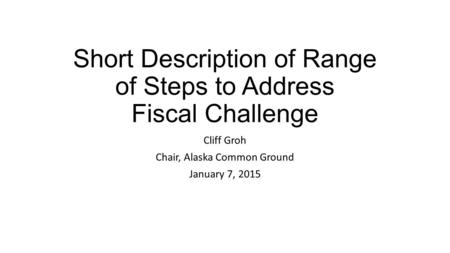 Short Description of Range of Steps to Address Fiscal Challenge Cliff Groh Chair, Alaska Common Ground January 7, 2015.