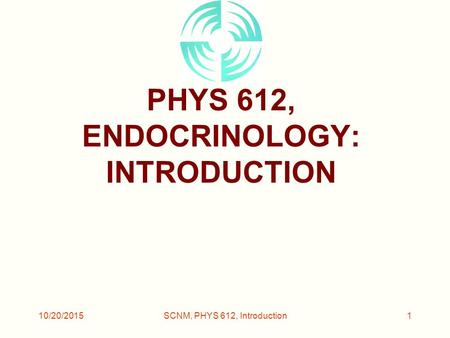 10/20/2015SCNM, PHYS 612, Introduction1 PHYS 612, ENDOCRINOLOGY: INTRODUCTION.