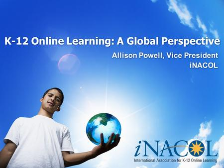 K-12 Online Learning: A Global Perspective Allison Powell, Vice President iNACOL Allison Powell, Vice President iNACOL.