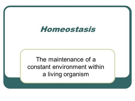 Homeostasis The maintenance of a constant environment within a living organism.