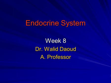 Endocrine System Week 8 Dr. Walid Daoud A. Professor.