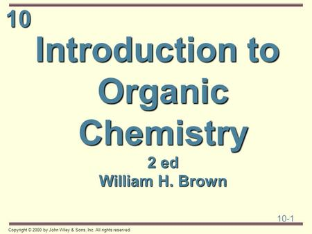 10 10-1 Copyright © 2000 by John Wiley & Sons, Inc. All rights reserved. Introduction to Organic Chemistry 2 ed William H. Brown.