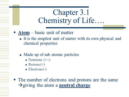 Chapter 3.1 Chemistry of Life….  Atom – basic unit of matter It is the simplest unit of matter with its own physical and chemical properties Made up of.