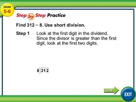 Lesson 5-6 Example 3 5-6 Find 312 ÷ 8. Use short division. Step 1Look at the first digit in the dividend. Since the divisor is greater than the first digit,