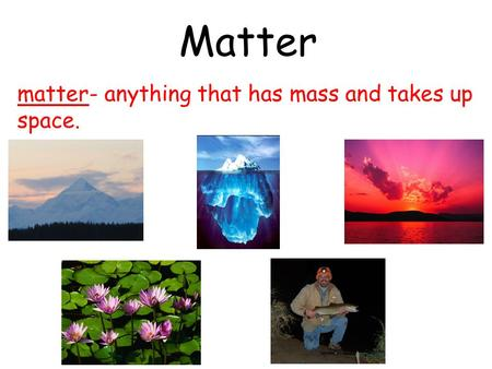 Matter matter- anything that has mass and takes up space.