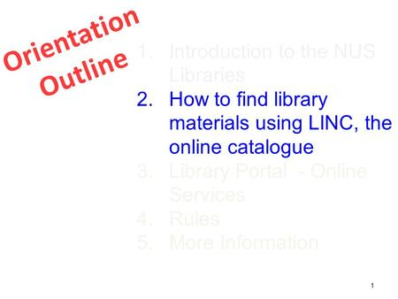 Orientation Outline 1 1.Introduction to the NUS Libraries 2.How to find library materials using LINC, the online catalogue 3.Library Portal - Online Services.