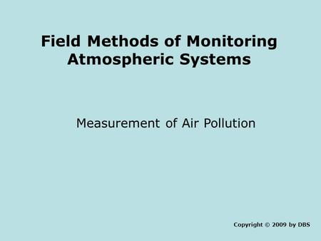 Field Methods of Monitoring Atmospheric Systems Measurement of Air Pollution Copyright © 2009 by DBS.