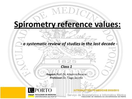 Class 1 Regent: Prof. Dr. Altamiro Pereira Professor: Dr. Tiago Jacinto INTRODUCTION TO MEDICINE 2009/2010 Spirometry reference values: - a systematic.