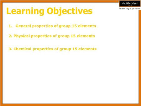Learning Objectives 1.General properties of group 15 elements 2. Physical properties of group 15 elements 3. Chemical properties of group 15 elements.