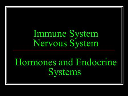 Immune System Nervous System Hormones and Endocrine Systems.