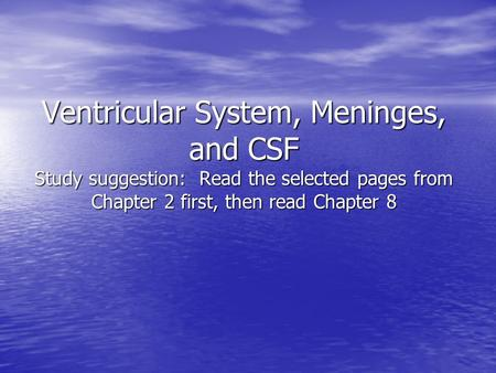 Ventricular System, Meninges, and CSF Study suggestion: Read the selected pages from Chapter 2 first, then read Chapter 8.