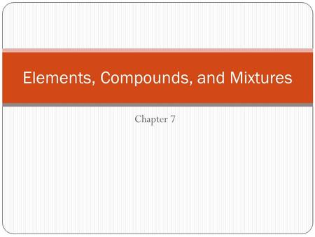 Chapter 7 Elements, Compounds, and Mixtures. Elements, compounds, and Mixtures ObjectivesVocabulary Explain the difference between physical and chemical.