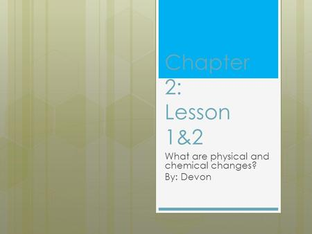 Chapter 2: Lesson 1&2 What are physical and chemical changes? By: Devon.