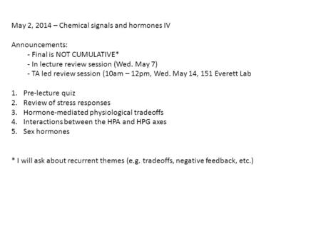 May 2, 2014 – Chemical signals and hormones IV Announcements: - Final is NOT CUMULATIVE* - In lecture review session (Wed. May 7) - TA led review session.