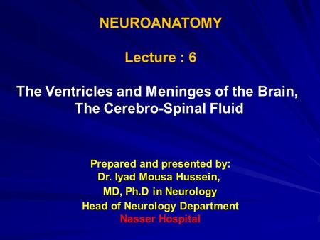 NEUROANATOMY Lecture : 6 The Ventricles and Meninges of the Brain, The Cerebro-Spinal Fluid Prepared and presented by: Dr. Iyad Mousa Hussein, MD, Ph.D.