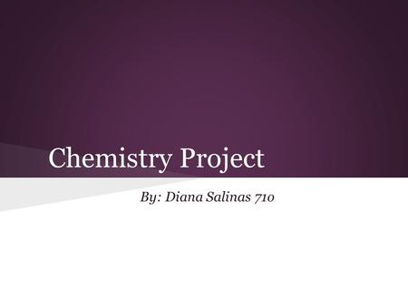 Chemistry Project By: Diana Salinas 71o.