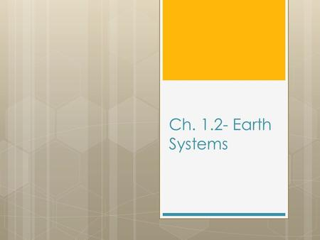 Ch. 1.2- Earth Systems. Target #10- I can identify how an earth system is described  A system is an organized group of related objects or components.
