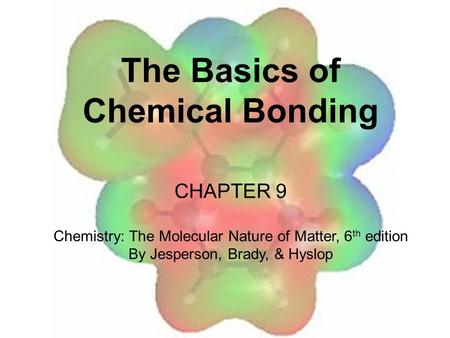 The Basics of Chemical Bonding CHAPTER 9 Chemistry: The Molecular Nature of Matter, 6 th edition By Jesperson, Brady, & Hyslop.