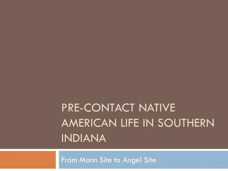 PRE-CONTACT NATIVE AMERICAN LIFE IN SOUTHERN INDIANA From Mann Site to Angel Site.