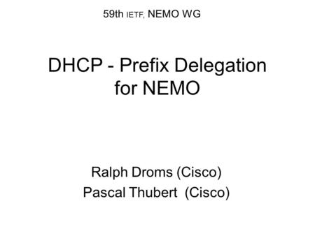 DHCP - Prefix Delegation for NEMO Ralph Droms (Cisco) Pascal Thubert (Cisco) 59th IETF, NEMO WG.