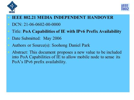 IEEE 802.21 MEDIA INDEPENDENT HANDOVER DCN: 21-06-0602-00-0000 Title: PoA Capabilities of IE with IPv6 Prefix Availability Date Submitted: May 2006 Authors.
