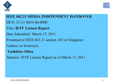 IEEE 802.21 MEDIA INDEPENDENT HANDOVER DCN: 21-11-0053-00-0000 Title: IETF Liaison Report Date Submitted: March 17, 2011 Presented at IEEE 802.21 session.