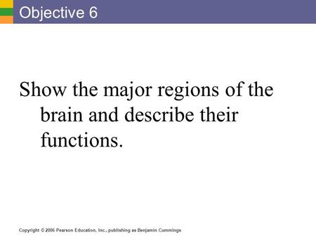 Copyright © 2006 Pearson Education, Inc., publishing as Benjamin Cummings Objective 6 Show the major regions of the brain and describe their functions.