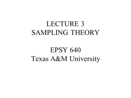 LECTURE 3 SAMPLING THEORY EPSY 640 Texas A&M University.