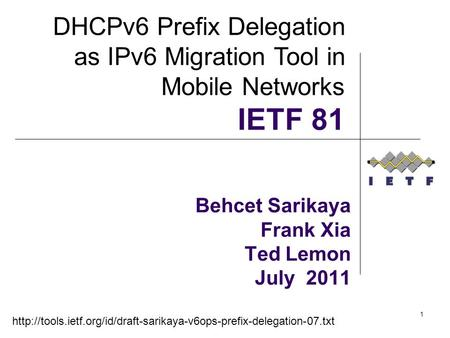 1 Behcet Sarikaya Frank Xia Ted Lemon July 2011 DHCPv6 Prefix Delegation as IPv6 Migration Tool in Mobile Networks IETF 81