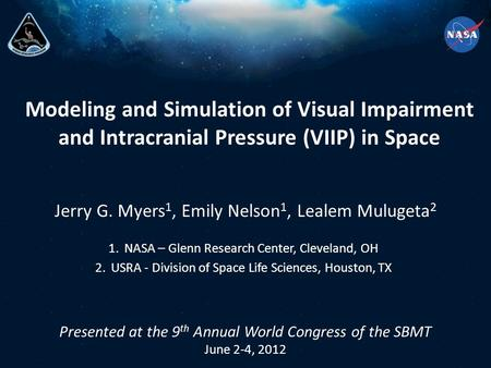 Modeling and Simulation of Visual Impairment and Intracranial Pressure (VIIP) in Space Jerry G. Myers 1, Emily Nelson 1, Lealem Mulugeta 2 Presented at.