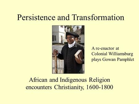 Persistence and Transformation African and Indigenous Religion encounters Christianity, 1600-1800 A re-enactor at Colonial Williamsburg plays Gowan Pamphlet.