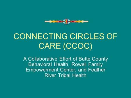 CONNECTING CIRCLES OF CARE (CCOC) A Collaborative Effort of Butte County Behavioral Health, Rowell Family Empowerment Center, and Feather River Tribal.
