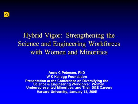 Hybrid Vigor: Strengthening the Science and Engineering Workforces with Women and Minorities Anne C Petersen, PhD W K Kellogg Foundation Presentation at.