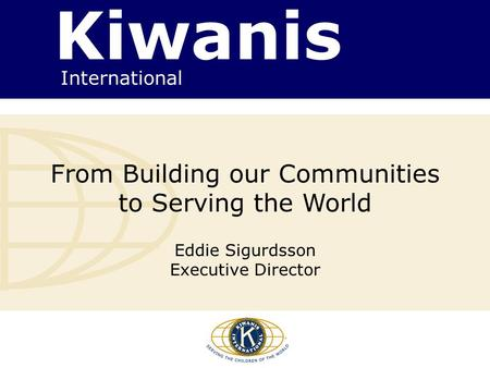 Kiwanis International From Building our Communities to Serving the World Eddie Sigurdsson Executive Director.
