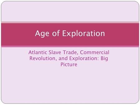 Atlantic Slave Trade, Commercial Revolution, and Exploration: Big Picture Age of Exploration.