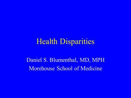 Health Disparities Daniel S. Blumenthal, MD, MPH Morehouse School of Medicine.