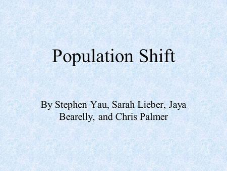 Population Shift By Stephen Yau, Sarah Lieber, Jaya Bearelly, and Chris Palmer.