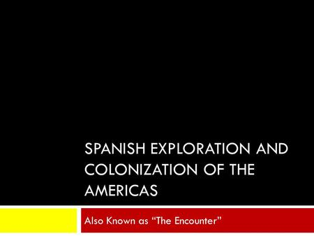 "SPANISH EXPLORATION AND COLONIZATION OF THE AMERICAS Also Known as ""The Encounter"""