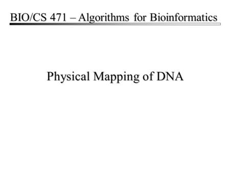 Physical Mapping of DNA BIO/CS 471 – Algorithms for Bioinformatics.