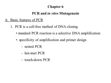 Chapter 6 PCR and in vitro Mutagenesis A. Basic features of PCR 1. PCR is a cell-free method of DNA cloning standard PCR reaction is a selective DNA amplification.