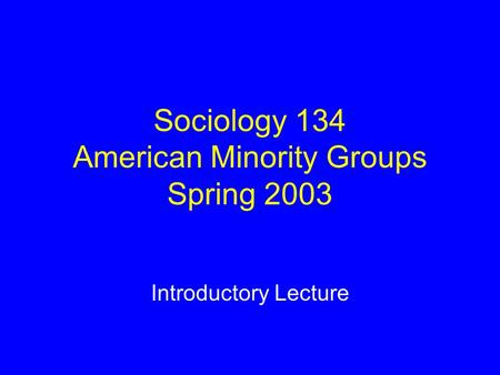Sociology 134 American Minority Groups Spring 2003 Introductory Lecture.