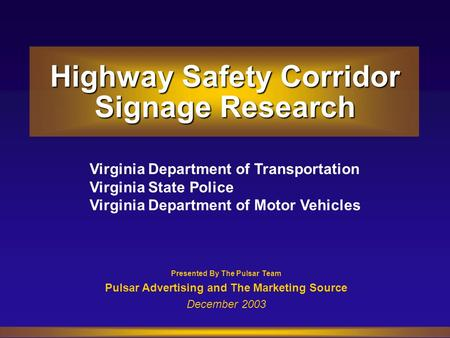 Presented By The Pulsar Team Pulsar Advertising and The Marketing Source December 2003 Virginia Department of Transportation Virginia State Police Virginia.