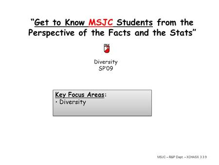 "Diversity SP'09 ""Get to Know MSJC Students from the Perspective of the Facts and the Stats"" Key Focus Areas: Diversity Key Focus Areas: Diversity MSJC."