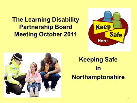 Keeping Safe in Northamptonshire The Learning Disability Partnership Board Meeting October 2011 1.