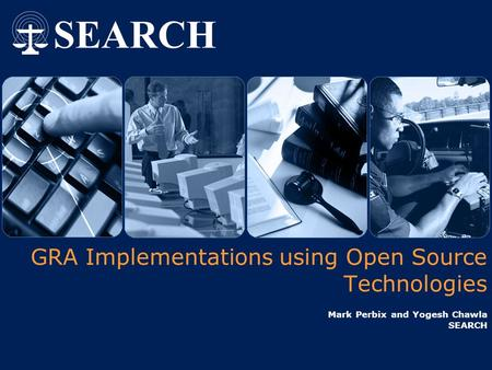 GRA Implementations using Open Source Technologies Mark Perbix and Yogesh Chawla SEARCH.
