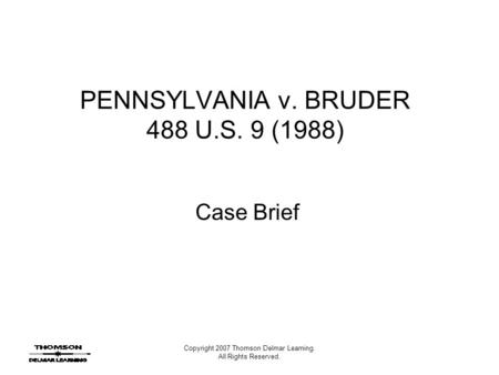 Copyright 2007 Thomson Delmar Learning. All Rights Reserved. PENNSYLVANIA v. BRUDER 488 U.S. 9 (1988) Case Brief.