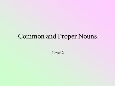 Common and Proper Nouns Level 2 Nouns People Places Things Ideas Kindness, love, happiness, trust, honesty.