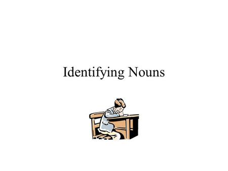 Identifying Nouns Reason To identify nouns in sentences. To identify proper nouns in sentences. To write the plural form of nouns. To write the possessive.