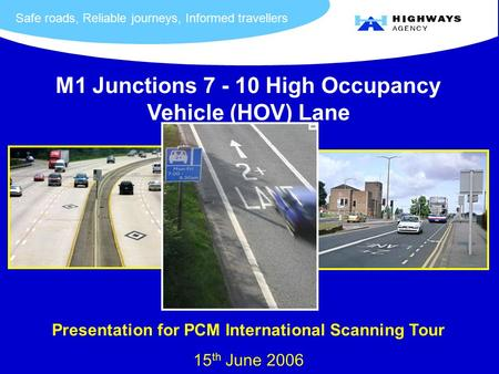 Safe roads, Reliable journeys, Informed travellers M1 Junctions 7 - 10 High Occupancy Vehicle (HOV) Lane Presentation for PCM International Scanning Tour.